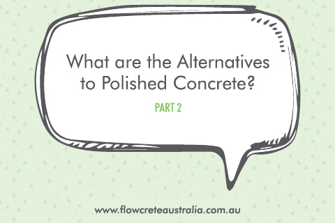 What Are the Alternatives to Polished Concrete? (Pt 2)